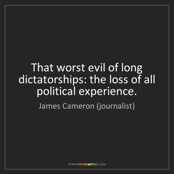 James Cameron (journalist): That worst evil of long dictatorships: the loss of all...