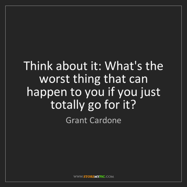 Grant Cardone: Think about it: What's the worst thing that can happen...