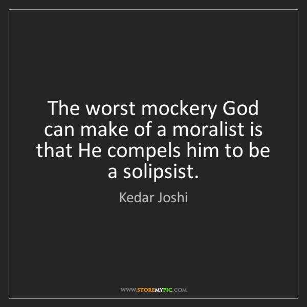 Kedar Joshi: The worst mockery God can make of a moralist is that...