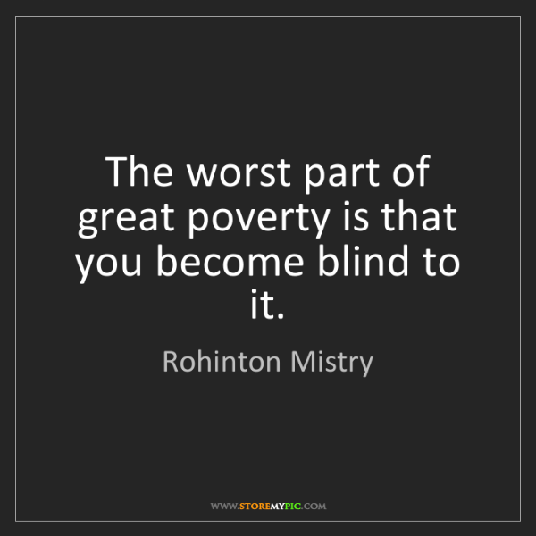 Rohinton Mistry: The worst part of great poverty is that you become blind...