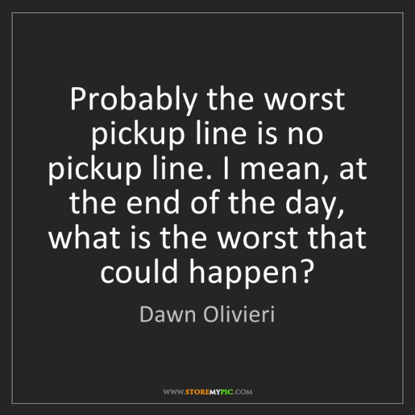 Dawn Olivieri: Probably the worst pickup line is no pickup line. I mean,...