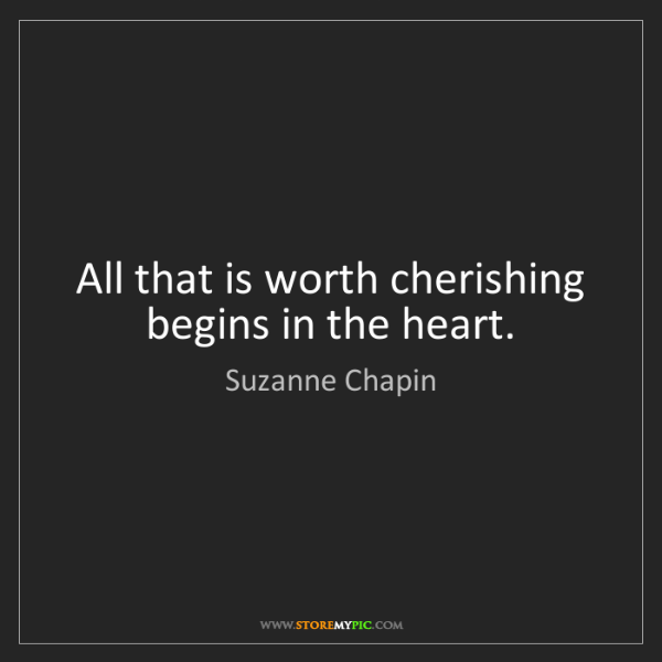 Suzanne Chapin: All that is worth cherishing begins in the heart.