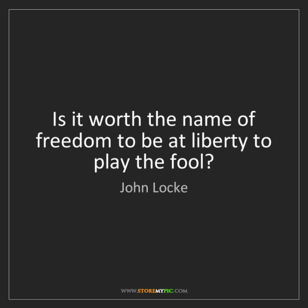 John Locke: Is it worth the name of freedom to be at liberty to play...