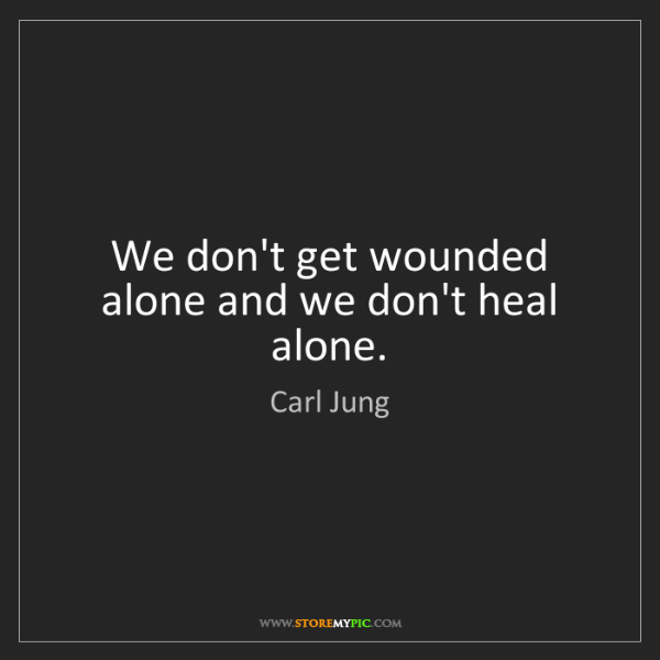 Carl Jung: We don't get wounded alone and we don't heal alone.