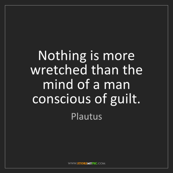 Plautus: Nothing is more wretched than the mind of a man conscious...