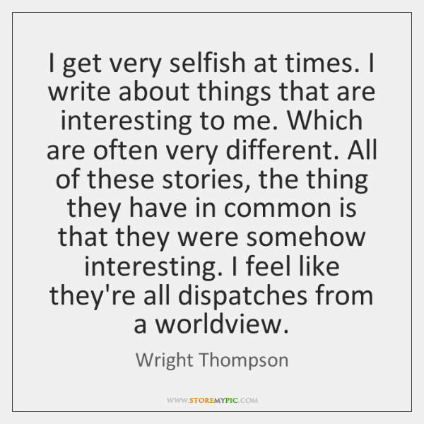 I get very selfish at times. I write about things that are ...