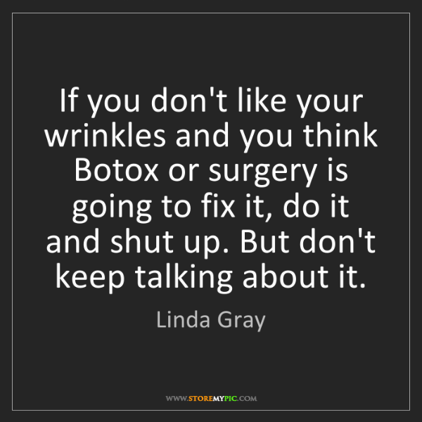 Linda Gray: If you don't like your wrinkles and you think Botox or...