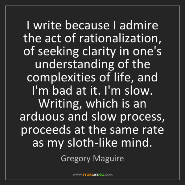 Gregory Maguire: I write because I admire the act of rationalization,...