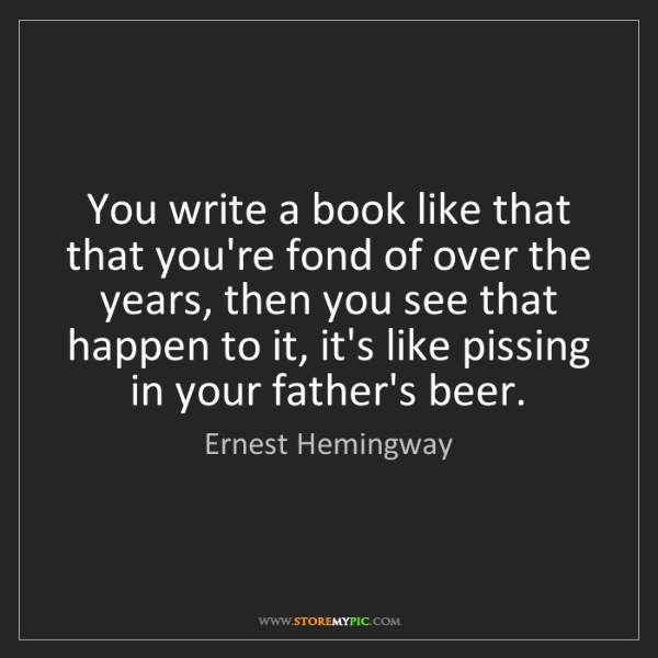 Ernest Hemingway: You write a book like that that you're fond of over the...