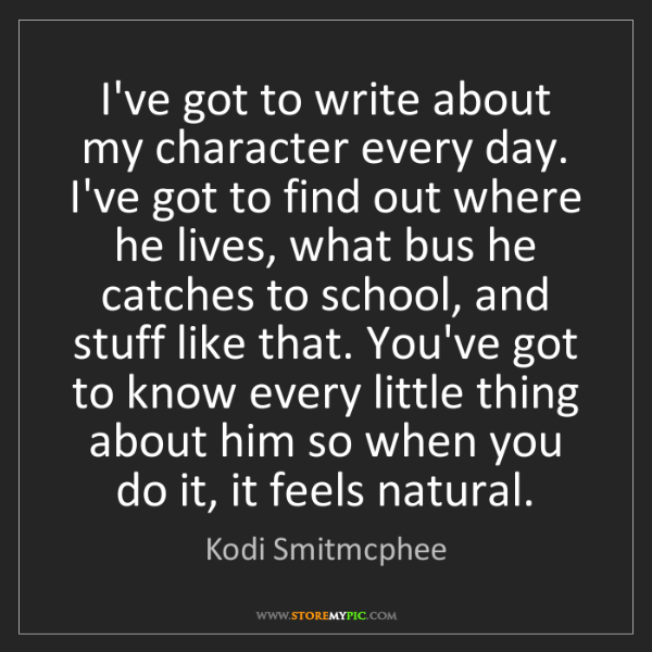 Kodi Smitmcphee: I've got to write about my character every day. I've...
