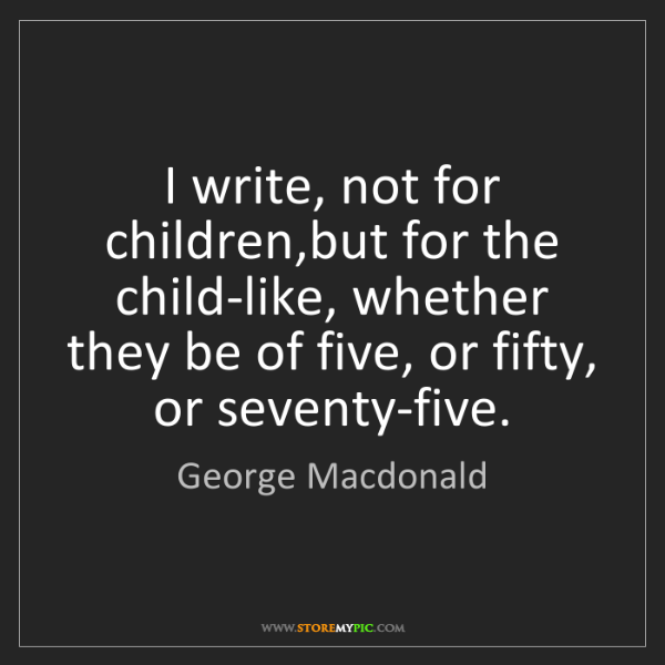 George Macdonald: I write, not for children,but for the child-like, whether...