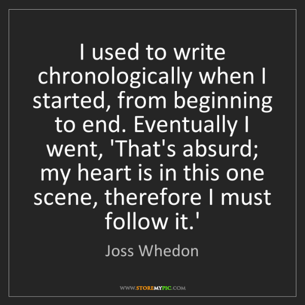 Joss Whedon: I used to write chronologically when I started, from...