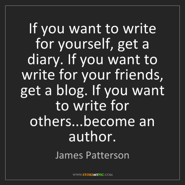 James Patterson: If you want to write for yourself, get a diary. If you...