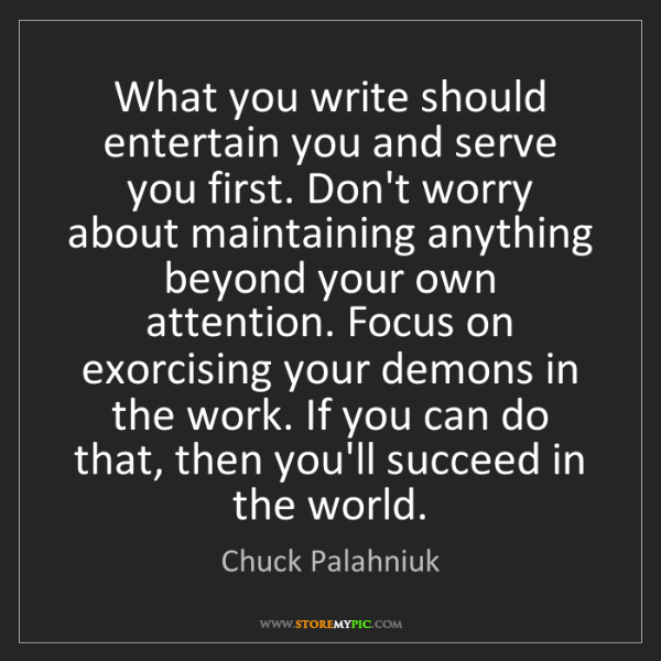 Chuck Palahniuk: What you write should entertain you and serve you first....