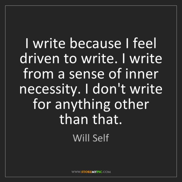 Will Self: I write because I feel driven to write. I write from...
