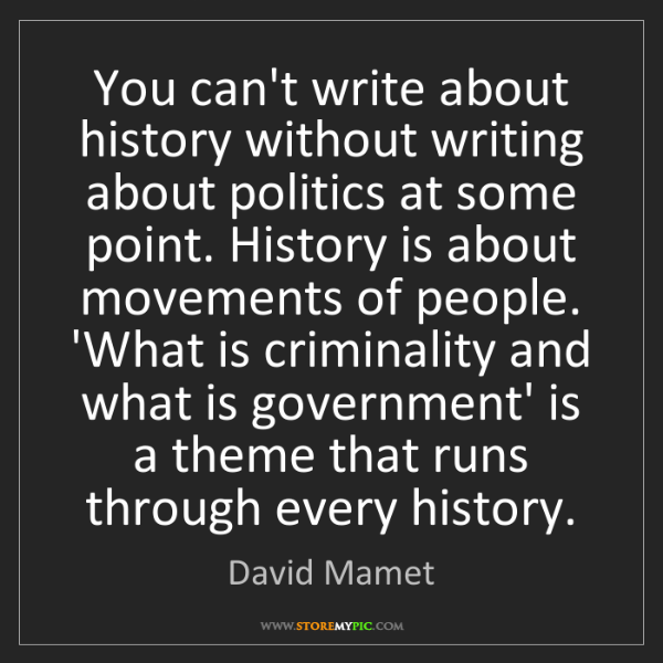 David Mamet: You can't write about history without writing about politics...