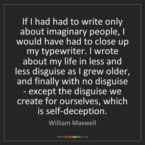 William Maxwell: If I had had to write only about imaginary people, I...