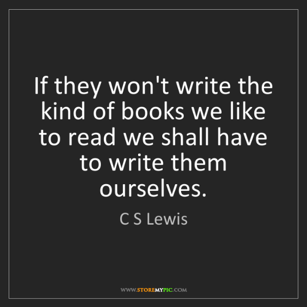 C S Lewis: If they won't write the kind of books we like to read...