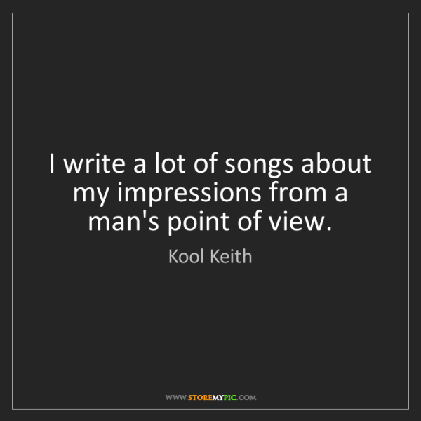 Kool Keith: I write a lot of songs about my impressions from a man's...