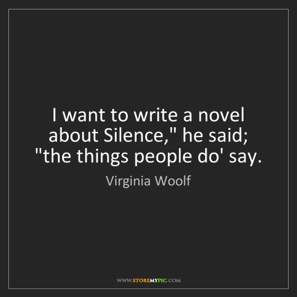 "Virginia Woolf: I want to write a novel about Silence,"" he said; ""the..."