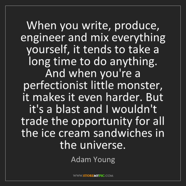 Adam Young: When you write, produce, engineer and mix everything...