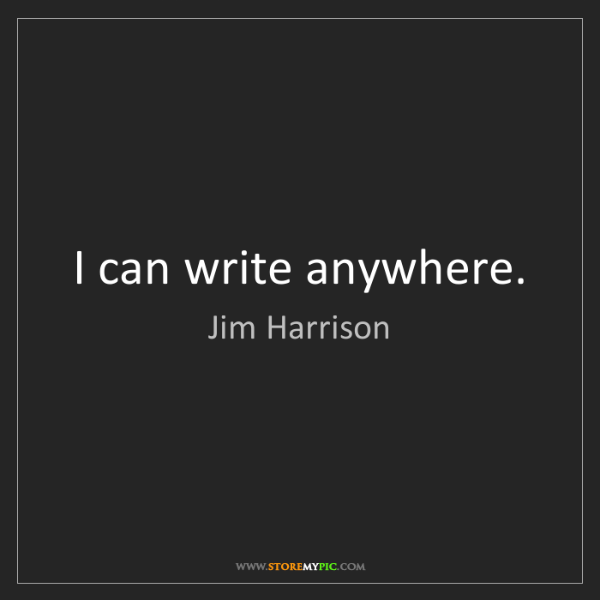 Jim Harrison: I can write anywhere.