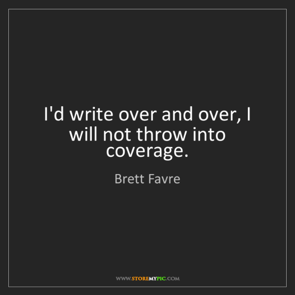 Brett Favre: I'd write over and over, I will not throw into coverage.