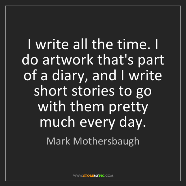 Mark Mothersbaugh: I write all the time. I do artwork that's part of a diary,...