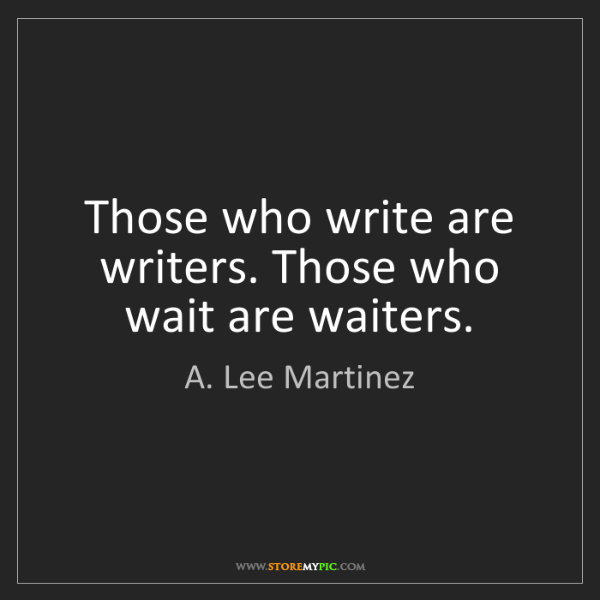 A. Lee Martinez: Those who write are writers. Those who wait are waiters.