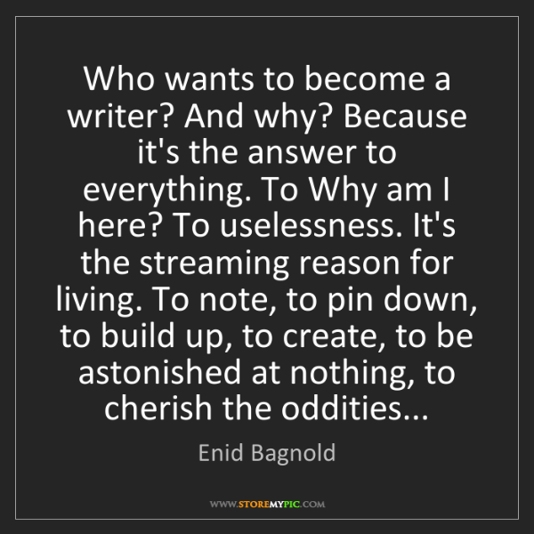 Enid Bagnold: Who wants to become a writer? And why? Because it's the...