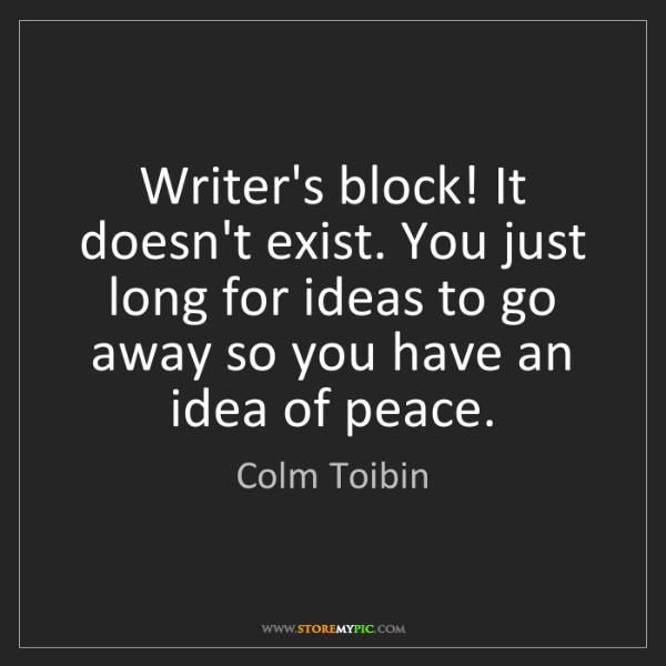 Colm Toibin: Writer's block! It doesn't exist. You just long for ideas...