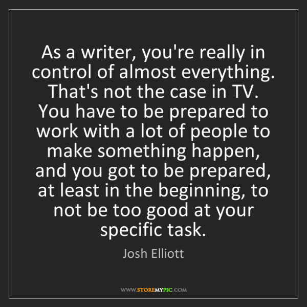 Josh Elliott: As a writer, you're really in control of almost everything....