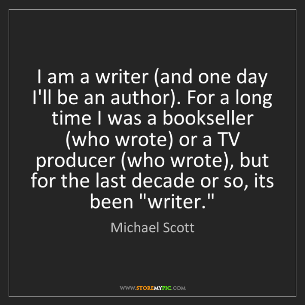 Michael Scott: I am a writer (and one day I'll be an author). For a...