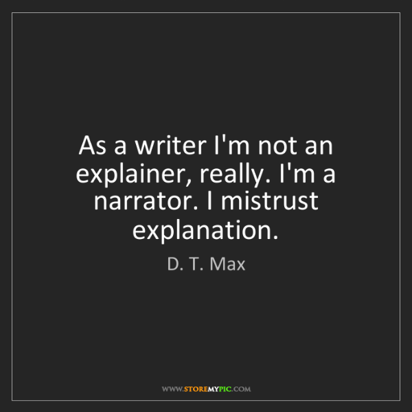 D. T. Max: As a writer I'm not an explainer, really. I'm a narrator....