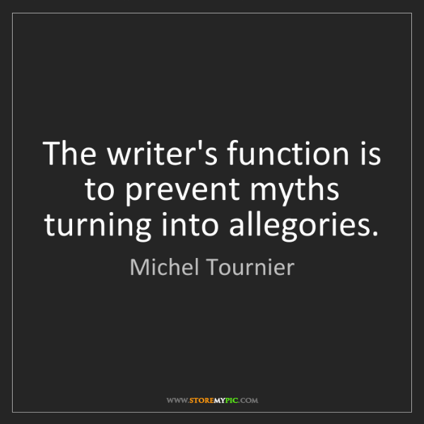 Michel Tournier: The writer's function is to prevent myths turning into...