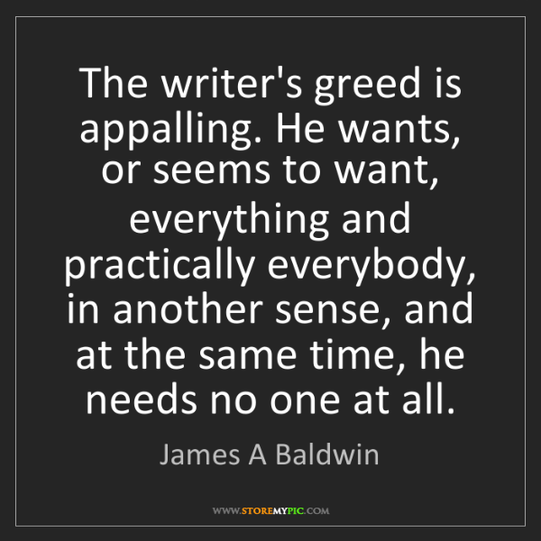 James A Baldwin: The writer's greed is appalling. He wants, or seems to...