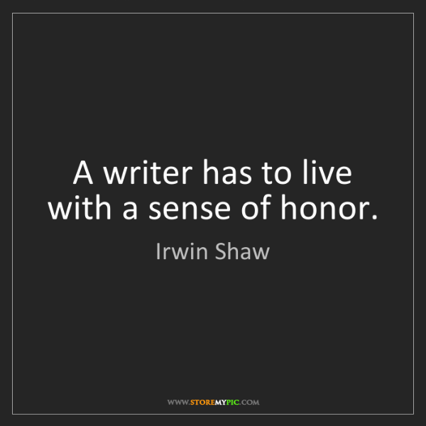 Irwin Shaw: A writer has to live with a sense of honor.