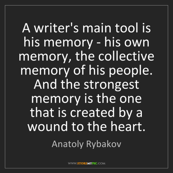 Anatoly Rybakov: A writer's main tool is his memory - his own memory,...