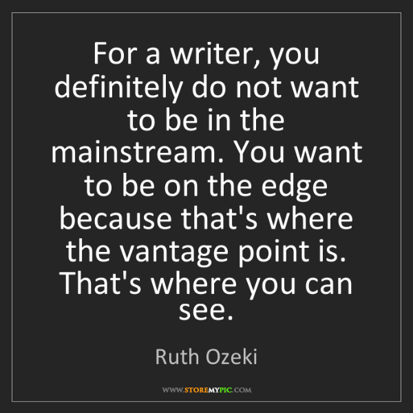 Ruth Ozeki: For a writer, you definitely do not want to be in the...