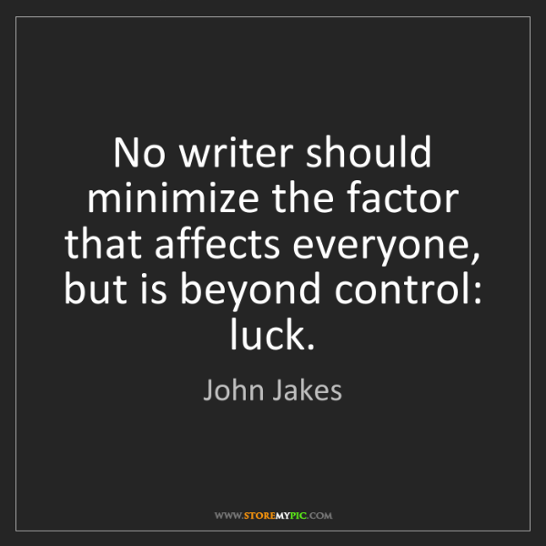 John Jakes: No writer should minimize the factor that affects everyone,...
