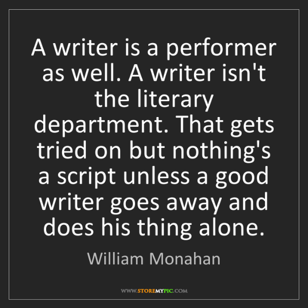 William Monahan: A writer is a performer as well. A writer isn't the literary...