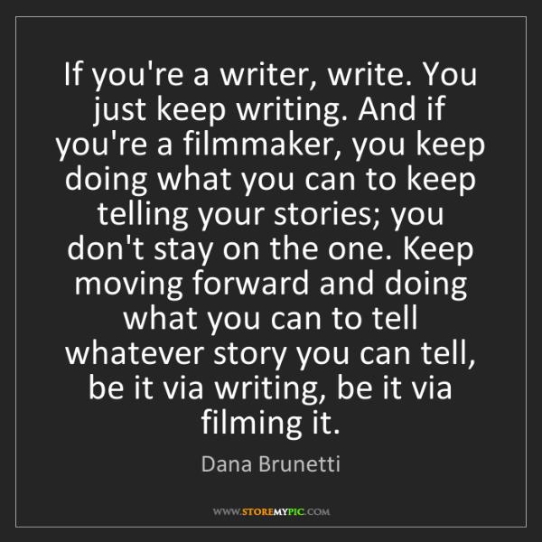 Dana Brunetti: If you're a writer, write. You just keep writing. And...