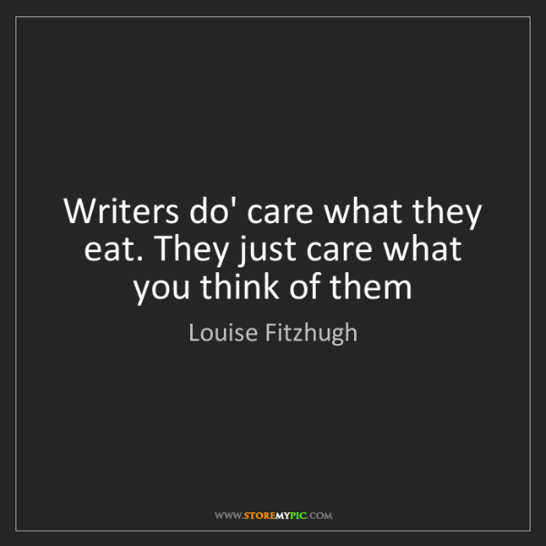 Louise Fitzhugh: Writers do' care what they eat. They just care what you...