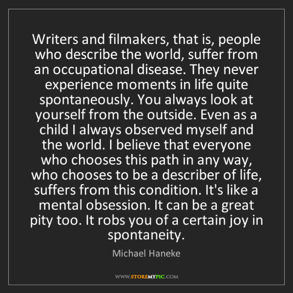 Michael Haneke: Writers and filmakers, that is, people who describe the...