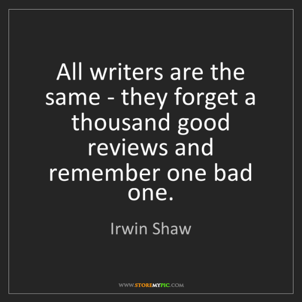Irwin Shaw: All writers are the same - they forget a thousand good...