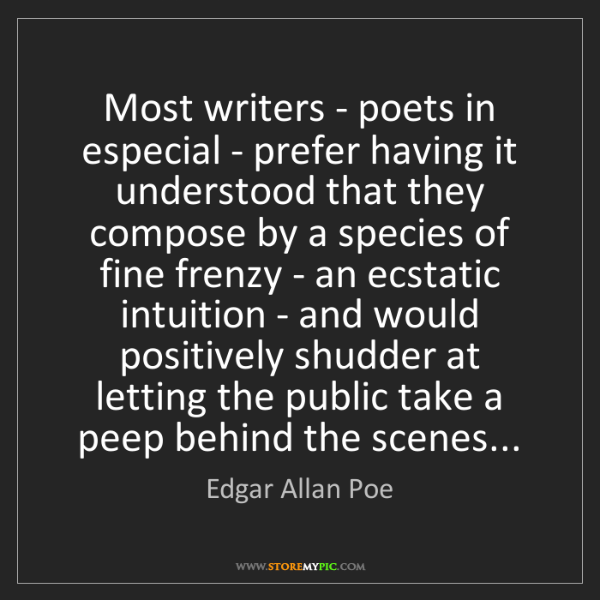 Edgar Allan Poe: Most writers - poets in especial - prefer having it understood...