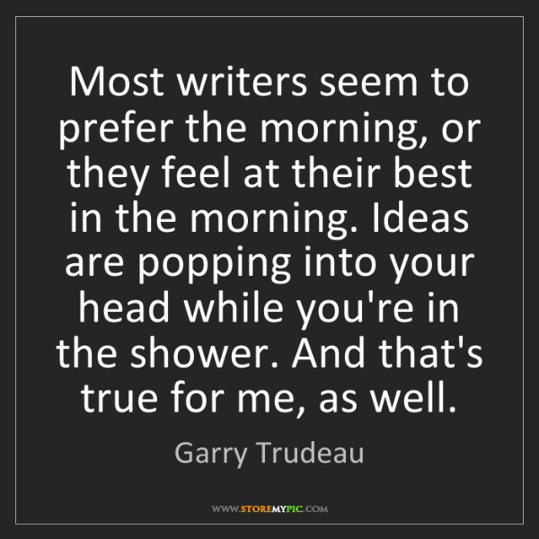 Garry Trudeau: Most writers seem to prefer the morning, or they feel...
