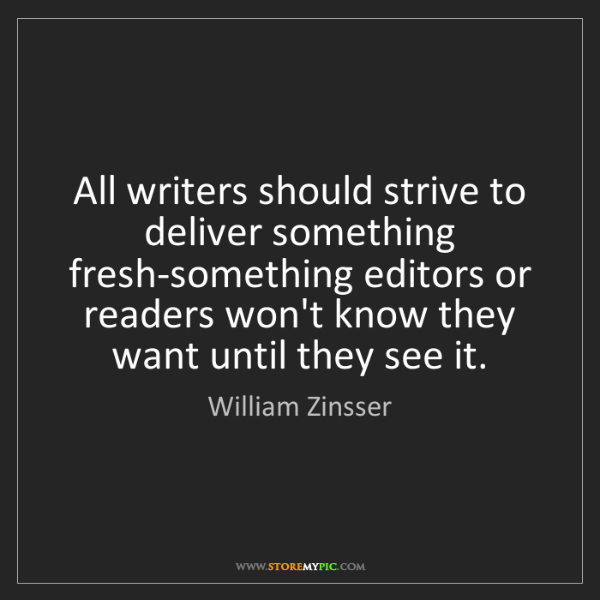 William Zinsser: All writers should strive to deliver something fresh-something...