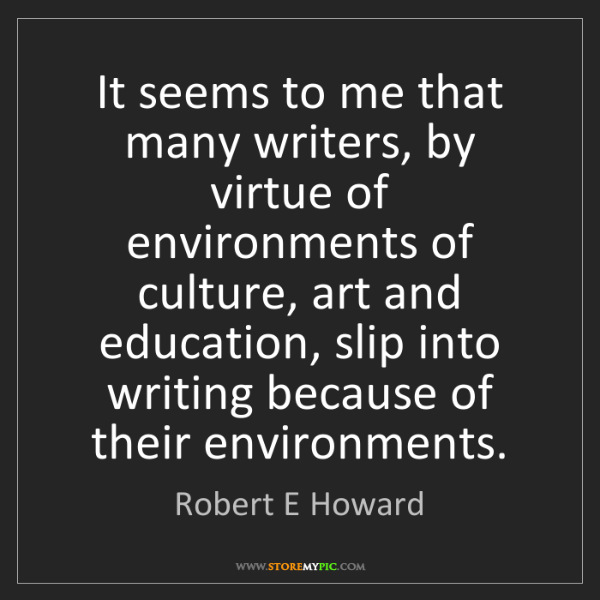 Robert E Howard: It seems to me that many writers, by virtue of environments...