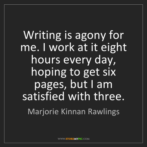 Marjorie Kinnan Rawlings: Writing is agony for me. I work at it eight hours every...